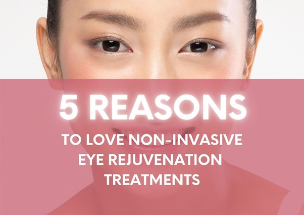 5 Reasons Why Our Patients Love Non-Invasive Eye Rejuvenation Treatments